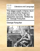 The Stage-coach. A Farce. As It Was Acted At The Theatre In Lincolns-inn-fields. By Her Majesties Servants. Written By Mr. George - George Farquhar