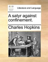 A Satyr Against Confinement. - Charles Hopkins