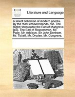 A Select Collection Of Modern Poems. By The Most Eminent Hands. Viz. The Right Honourable The Earl Of Murlgrave [sic]. The Earl Of - See Notes Multiple Contributors