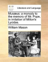 Musaeus: A Monody To The Memory Of Mr. Pope, In Imitation Of Milton's Lycidas. - William Mason
