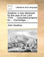 Swallow: A New Almanack For The Year Of Our Lord 1745. ... Calculated Properly For ... Cambridge, ... - John Swallow