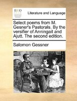 Select Poems From M. Gesner's Pastorals. By The Versifier Of Anningait And Ajutt. The Second Edition. - Salomon Gessner