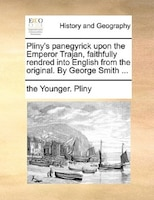 Pliny's Panegyrick Upon The Emperor Trajan, Faithfully Rendred Into English From The Original. By George Smith ... - The Younger. Pliny
