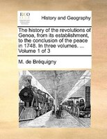 The History Of The Revolutions Of Genoa, From Its Establishment, To The Conclusion Of The Peace In 1748. In Three Volumes. ...  Vo - M. De Bréquigny