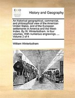 An Historical Geographical, Commercial, And Philosophical View Of The American United States, And Of The European Settlements In A - William Winterbotham
