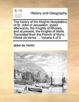 The History Of The Knights Hospitallers Of St. John Of Jerusalem, Styled Afterwards, The Knights Of Rhodes, And At Present, The Kn - Abbé De Vertot