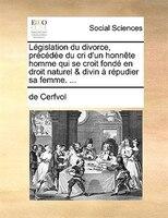 Législation Du Divorce, Précédée Du Cri D'un Honnête Homme Qui Se Croit Fondé En Droit - De Cerfvol