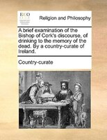 A Brief Examination Of The Bishop Of Cork's Discourse, Of Drinking To The Memory Of The Dead. By A Country-curate Of - Country-curate