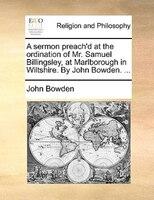 A Sermon Preach'd At The Ordination Of Mr. Samuel Billingsley, At Marlborough In Wiltshire. By John Bowden. ... - John Bowden