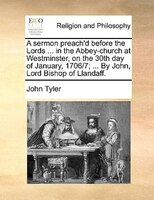 A Sermon Preach'd Before The Lords ... In The Abbey-church At Westminster, On The 30th Day Of January, 1706/7; ... By - John Tyler
