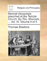 Several Discourses Preached At The Temple Church. By Tho. Sherlock, ... Vol. Iv.  Volume 4 Of 4