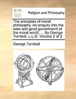 The Principles Of Moral Philosophy. An Enquiry Into The Wise And Good Government Of The Moral World. ... By George Turnbull, L.l.d - George Turnbull