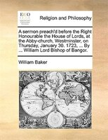 A Sermon Preach'd Before The Right Honourable The House Of Lords, At The Abby-church, Westminster, On Thursday, January - William Baker