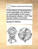 A New Theory Of Consumptions: More Especially Of A Phthisis, Or Consumption Of The Lungs. ... By Benjamin Marten, M.d. The Second - Benjamin Marten