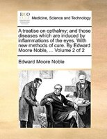 A Treatise On Opthalmy; And Those Diseases Which Are Induced By Inflammations Of The Eyes. With New Methods Of Cure. By Edward Moo - Edward Moore Noble
