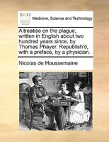 A Treatise On The Plague, Written In English About Two Hundred Years Since, By Thomas Phayer. Republish'd, With A - Nicolas De Houssemaine