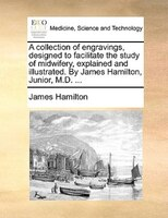 A Collection Of Engravings, Designed To Facilitate The Study Of Midwifery, Explained And Illustrated. By James Hamilton, Junior, M - James Hamilton