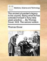 The Ancient Physician's Legacy To His Country. Being What He Has Collected Himself In Forty-nine Years Practice: ... By - Thomas Dover