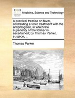 A Practical Treatise On Fever, Contrasting A Tonic Treatment With The Antiphlogistic, In Which The Superiority Of The Former Is As - Thomas Parker