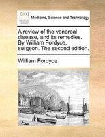 A Review Of The Venereal Disease, And Its Remedies. By William Fordyce, Surgeon. The Second Edition. - William Fordyce