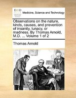 Observations On The Nature, Kinds, Causes, And Prevention Of Insanity, Lunacy, Or Madness. By Thomas Arnold, M.d. ...  Volume 1 Of - Thomas Arnold