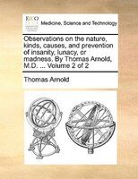 Observations On The Nature, Kinds, Causes, And Prevention Of Insanity, Lunacy, Or Madness. By Thomas Arnold, M.d. ...  Volume 2 Of