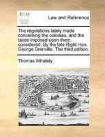 The Regulations Lately Made Concerning The Colonies, And The Taxes Imposed Upon Them, Considered. By The Late Right Hon. George Gr - Thomas Whately
