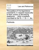 The Justice Of The Legislature Consider'd, In Respect Especially To Their Power Of Decreeing Restitution ... With A - Publicola