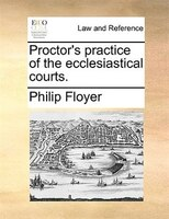 Proctor's Practice Of The Ecclesiastical Courts. - Philip Floyer