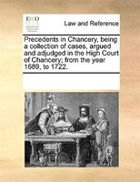 Precedents In Chancery, Being A Collection Of Cases, Argued And Adjudged In The High Court Of Chancery; From The Year 1689, To 172 - See Notes Multiple Contributors
