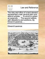 The Duty And Office Of A Land Steward: Represented Under Several Plain And Distinct Articles; ... To Which Is Added An Appendix, . - Edward Laurence