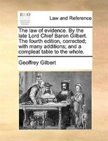 The Law Of Evidence. By The Late Lord Chief Baron Gilbert. The Fourth Edition, Corrected; With Many Additions; And A Compleat Tabl - Geoffrey Gilbert