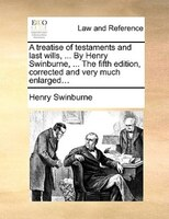 A Treatise Of Testaments And Last Wills, ... By Henry Swinburne, ... The Fifth Edition, Corrected And Very Much Enlarged... - Henry Swinburne