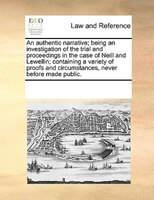 An Authentic Narrative; Being An Investigation Of The Trial And Proceedings In The Case Of Neill And Lewellin; Containing A Variet - See Notes Multiple Contributors