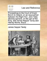 Proceedings In The Court Of King's Bench In Ireland, On An Issue Joined Between The Right Hon. John Toler, - James Napper Tandy