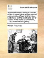A Report Of The Proceedings In Cases Of High Treason, At An Adjournment Of A Commission Of Oyer And Terminer, Held In And For The - William Ridgeway