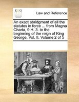 An Exact Abridgment Of All The Statutes In Force ... From Magna Charta, 9 H. 3. To The Beginning Of The Reign Of King George. Vol. - See Notes Multiple Contributors