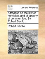 A Treatise On The Law Of Homicide, And Of Larceny At Common Law. By Robert Bevill, ...