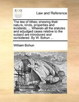 The Law Of Tithes; Shewing Their Nature, Kinds, Properties And Incidents; ... Wherein All The Statutes And Adjudged Cases Relative - William Bohun