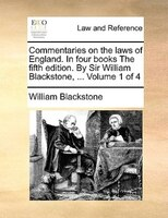 Commentaries On The Laws Of England. In Four Books The Fifth Edition. By Sir William Blackstone, ...  Volume 1 Of 4