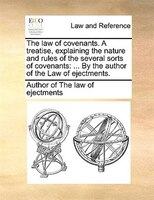 The Law Of Covenants. A Treatise, Explaining The Nature And Rules Of The Several Sorts Of Covenants: ... By The Author Of The Law - Author of The law of ejectments