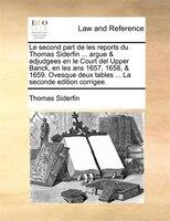 Le Second Part De Les Reports Du Thomas Siderfin ... Argue & Adjudgees En Le Court Del Upper Banck, En Les Ans 1657, 1658, - Thomas Siderfin
