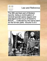 The Fifth And Last Part Of Modern Reports: Being A Continuation Of Several Special Cases Argued And Adjudged In The Court Of Queen - See Notes Multiple Contributors