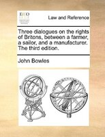 Three Dialogues On The Rights Of Britons, Between A Farmer, A Sailor, And A Manufacturer. The Third Edition. - John Bowles