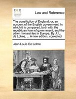 The Constitution Of England; Or, An Account Of The English Government: In Which It Is Compared, Both With The Republican Form Of G - Jean Louis De Lolme