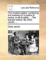 The Modern Justice: Containing The Business Of A Justice Of Peace, In All Its Parts. ... The Second Edition. By Giles J - Giles Jacob