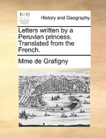 Letters Written By A Peruvian Princess. Translated From The French. - Mme de Grafigny