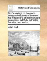 Dod's Sayings, In Two Parts. Being A Collections Of Some Of His Most Useful And Remarkable Sentences; Faithfully - John Dod