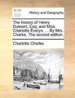 The History Of Henry Dumont, Esq; And Miss Charlotte Evelyn. ... By Mrs. Charke. The Second Edition. - Charlotte Charke