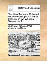 The Life Of Petrarch. Collected From Memoires Pour La Vie De Petrarch, In Two Volumes. ...  Volume 1 Of 2 - Jacques-françois-paul-aldonce De Sade